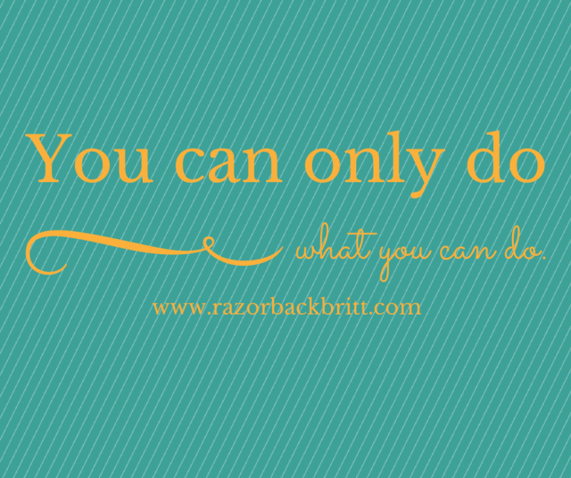 You can only do what you can do.