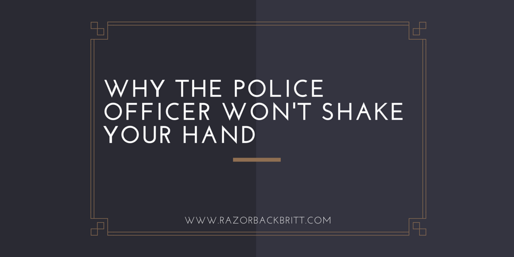 Why the Police Officer Won't Shake Your Hand